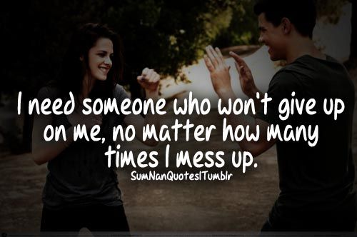 i need someone who won't give up on me, no matter how many times i mess up