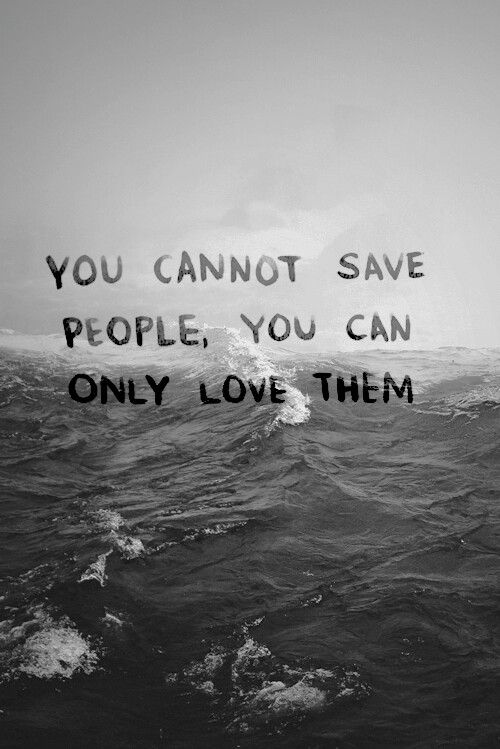 you cannot save people, you can only love them