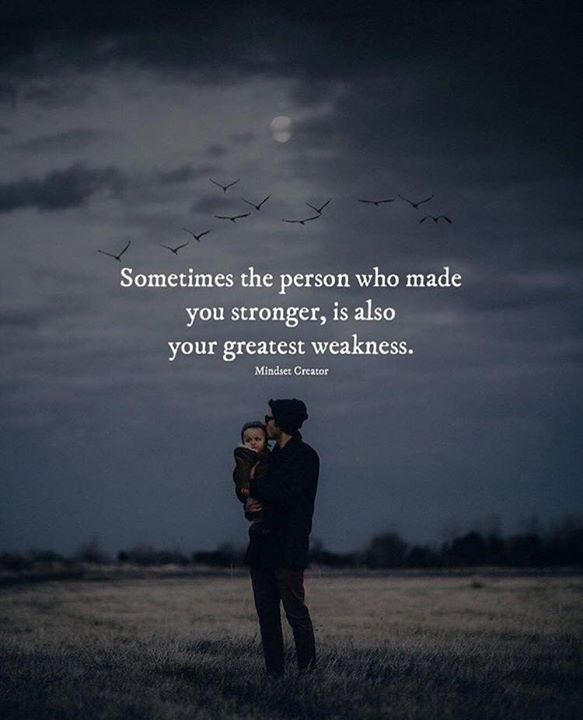 Sometimes the person who made you stronger..