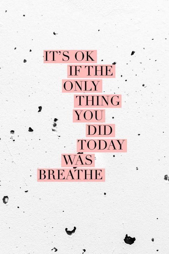 Es ist in Ordnung, wenn das einzige, was Sie heute getan haben, das Atmen war   – | Inspirational Quotes |