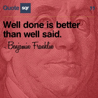 Well done is better than well said. - Benjamin Franklin #quotesqr