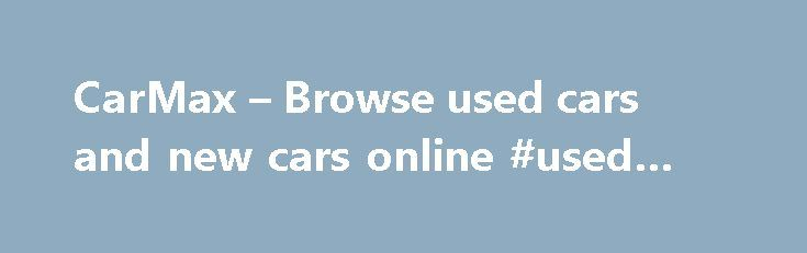 CarMax – Browse used cars and new cars online #used #car #in http://delaware.remmont.com/carmax-browse-used-cars-and-new-cars-online-used-car-in/  # Enter your search phone map-pin mapdirectionIcon interest-bullets search Your Store Change Your Store Find Your Store Find a Store Near You /stores Get Directions Call Store Showroom hours Service center hours Enter ZIP or State /stores See all stores heart-filledsticky–my-carmax–heartmy-carmax-carglobal-nav–my-carmax–header–icon…