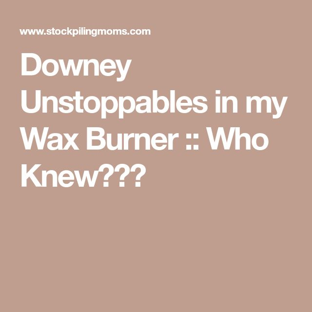 Downey Unstoppables in my Wax Burner :: Who Knew???