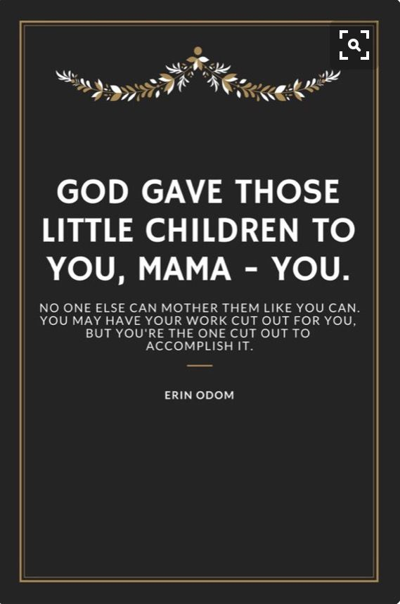 God gave those little children to you, mama--you. No one else can mother them like you can. You may have your work cut out for you, but you're the one cut out to accomplish it. --Erin Odom