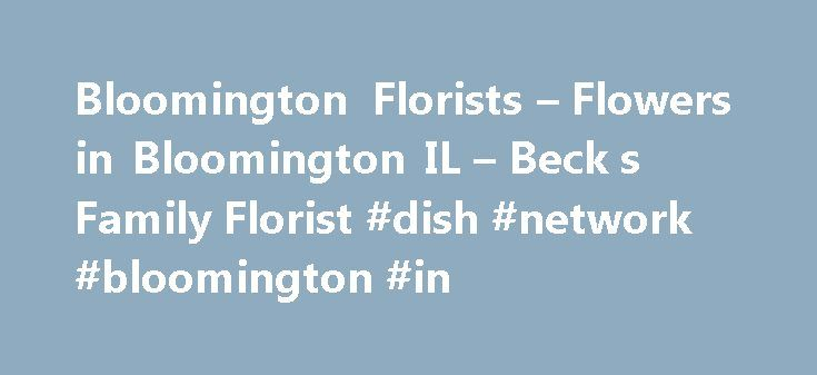 Bloomington Florists – Flowers in Bloomington IL – Beck s Family Florist #dish #network #bloomington #in http://sierra-leone.nef2.com/bloomington-florists-flowers-in-bloomington-il-beck-s-family-florist-dish-network-bloomington-in/  # Fresh Flower Delivery in Bloomington by Beck's Family Florist Beck's Family Florist – Trusted Professional Florist in Bloomington Beck's Family Florist offers beautiful, fresh flower arrangements in Bloomington, IL. Our expert florists create the perfect floral…