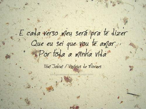 E cada verso meu será pra te dizer  Que eu sei que vou te amar  Por toda a minha vida.   Tom Jobim/ Vinicius de Moraes