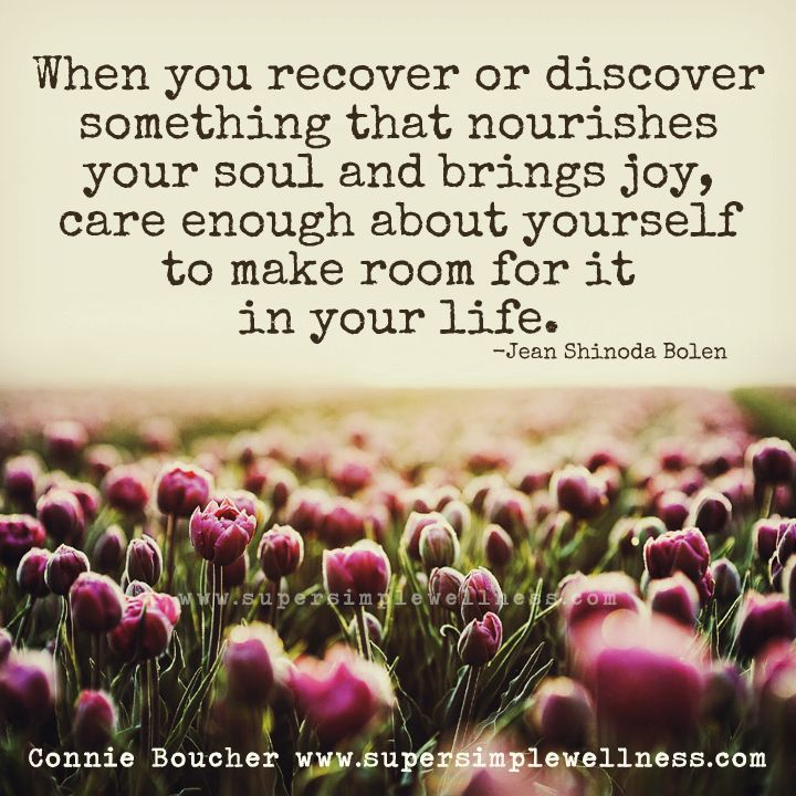 When you recover or discover something that nourishes your soul and brings joy, care enough about yourself to make room for it in your life.