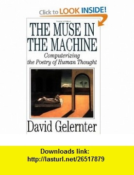 The Muse in the Machine Computerizing the Poetry of Human Thought (9780743236553) David Gelernter , ISBN-10: 0743236556  , ISBN-13: 978-0743236553 ,  , tutorials , pdf , ebook , torrent , downloads , rapidshare , filesonic , hotfile , megaupload , fileserve