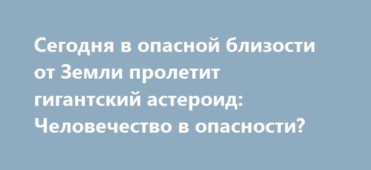 Сегодня в опасной близости от Земли пролетит гигантский астероид: Человечество в опасности? https://apral.ru/2017/07/23/segodnya-v-opasnoj-blizosti-ot-zemli-proletit-gigantskij-asteroid-chelovechestvo-v-opasnosti.html  На мирное существование нашей планеты ежедневно покушаются гигантские небесные тела.  Конечно, пролетающих на близком расстоянии от Земли астероидов за всю историю своего существования она видела немало. Не проходит и года, чтобы один-два «нарушителя спокойствия» не дали…