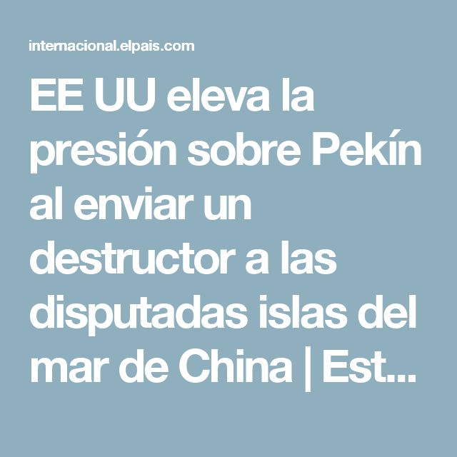 EE UU eleva la presión sobre Pekín al enviar un destructor a las disputadas islas del mar de China | Estados Unidos | EL PAÍS