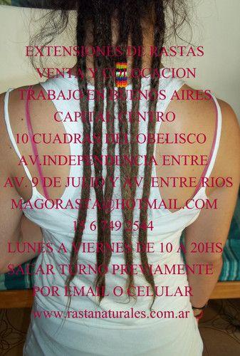 SE HACEN RASTAS NATURALES  : ttp://www.rastanturales.com.ar    SE HACEN RASTAS NATURALES  SIN QUIMICOS,ARREGLOS DE RAIZ PUNTA Y PELOS SUELTO,SE HACEN Y COLOCAN EXTENSIONES DE RASTAS.  BUENOS AIRES CAPITALCENTRO  10 CUADRAS DEL OBELISCO  INDEPENDECIA 1400  15 6 749 2544  MAGORASTA@HOTMAIL.COM  LUNES A VIERNES DE 10A20HS    VIDEO DE MIS TRABAJOS  http://www.youtube.com/watch?v=hpSJCI50UAI    MAGORASTA@HOTMAIL.COM    RASTAS NATURALES;TRENZAS;RASTA DE LANA Y COLORES; EXTESIONES DE RASTA,ARREGLOS…