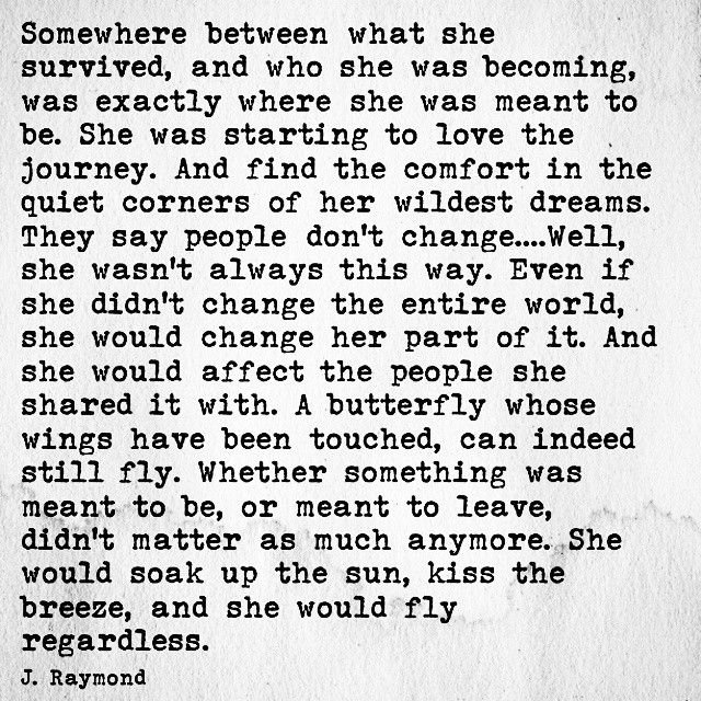 """""""Somewhere between what she survived, and who she was becoming, was exactly where she was meant to be. She was starting to love the journey"""" -J.Raymond"""