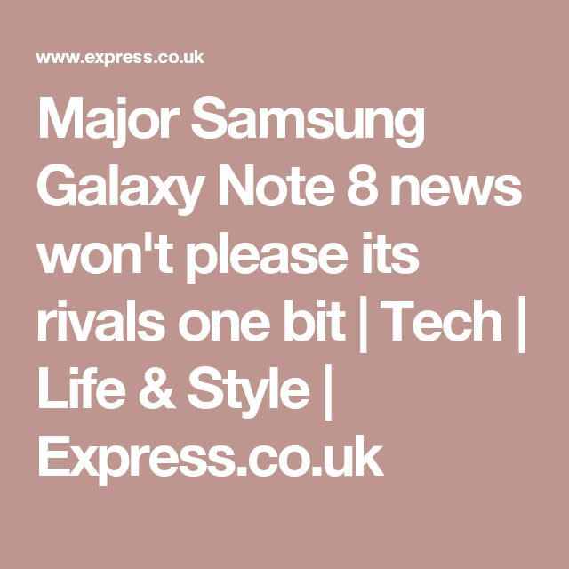 Major Samsung Galaxy Note 8 news won't please its rivals one bit | Tech | Life & Style | Express.co.uk