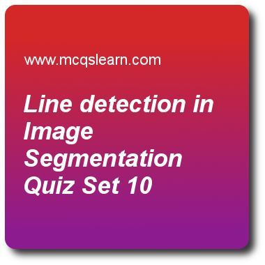 Line Detection in Image Segmentation Quizzes:   digital image processing Quiz 10 Questions and Answers - Practice image processing MCQsquestions and answers to learn line detection in image segmentation quiz with answers. Practice MCQs to test learning on line detection in image segmentation, edge models in digital image processing, multiresolution processing and wavelet, morphological image processing basics quizzes. Online line detection in image segmentation worksheets has study guide..