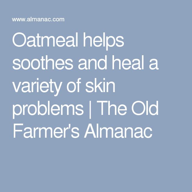 Oatmeal helps soothes and heal a variety of skin problems | The Old Farmer's Almanac