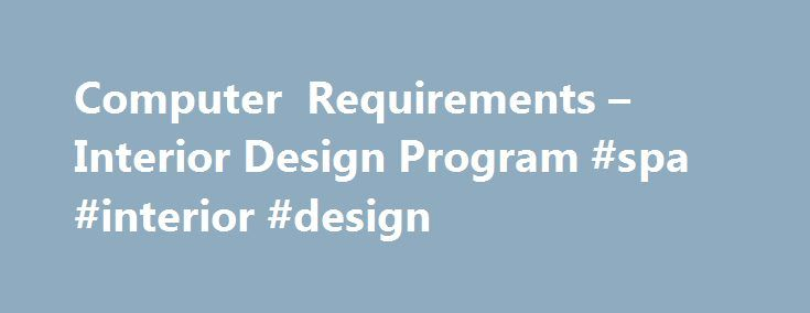 Computer Requirements – Interior Design Program #spa #interior #design http://design.nef2.com/computer-requirements-interior-design-program-spa-interior-design/  #interior design computer programs # Interior Design Program 2012-2013 The Interior Design Program is proud to make use of the latest technology to more fully prepare students for the professional design world. In order to facilitate this process, all students will need a laptop computer. The programs we use require more RAM and…