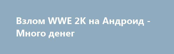Взлом WWE 2K на Андроид - Много денег http://touch-android.ru/1660-vzlom-wwe-2k-na-android-mnogo-deneg.html