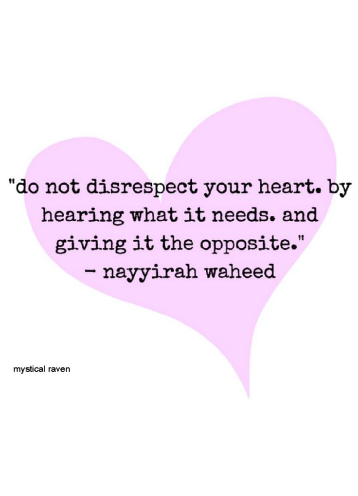 Do not disrespect your heart, by hearing what it needs and giving it the opposite. _Nayyirah Waheed