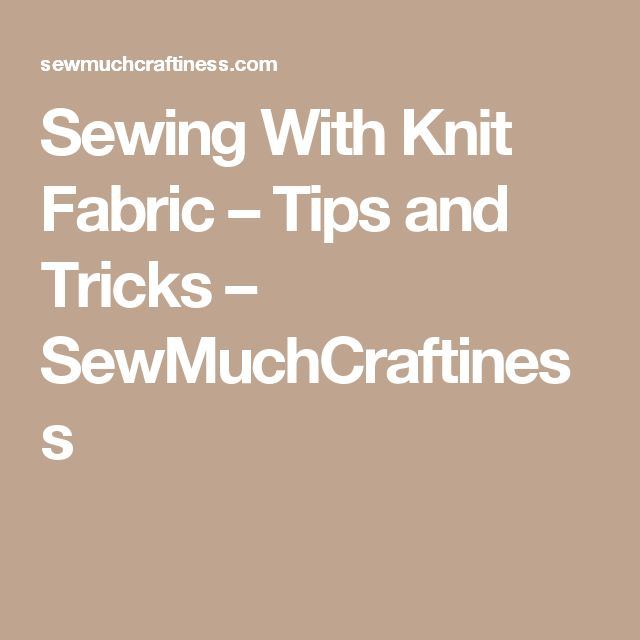 Sewing With Knit Fabric – Tips and Tricks – SewMuchCraftiness