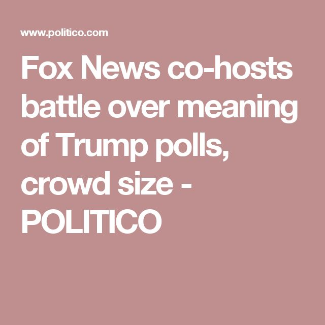 Fox News co-hosts battle over meaning of Trump polls, crowd size - POLITICO