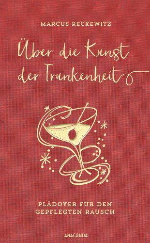 """""""Über die Kunst der Trunkenheit"""": Marcus Reckewitz plädiert für einen gepflegten Rausch / Anaconda Verlag"""
