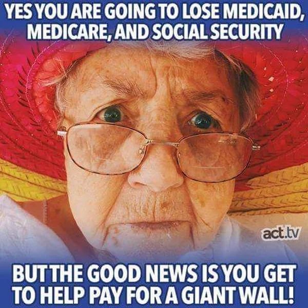 Yes, you are going to lose Medicaid, Medicare and Social Security, but the good news is, you get to help pay for a giant wall!