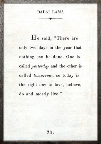 Dalai Lama. He said, there are only two days in the year that nothing can be done.  One is called yesterday and the other is called tomorrow, so today is the right day to love, believe, do and mostly live.