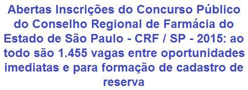 O Conselho Regional de Farmácia do Estado de São Paulo - CRF/SP, comunica da abertura de Concurso Público que visa prover 13 (treze) vagas imediatas e mais 1.442 (mil quatrocentas e quarenta e duas) oportunidades para formação de cadastro reserva em empregos de Níveis Médio, Técnico e Superior. Os salários, conforme cargo, vão de R$ 1.657,69 a R$ 6.110,43 + diversos benefícios. As vagas são para atuar na Capital e em vários Municípios Paulistas.