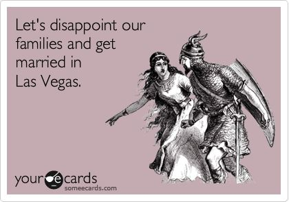 Let's disappoint our families and get married in Las Vegas. | Flirting Ecard | someecards.com