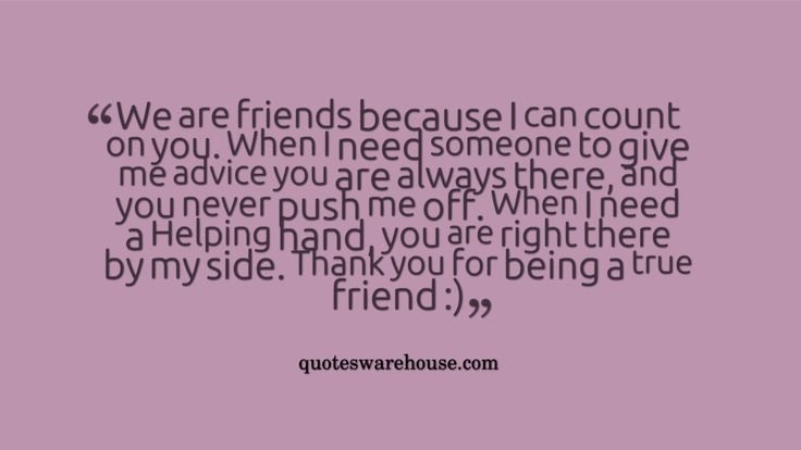 You Are The One For Me Quotes: We Are Friends Because I Can Count On You. When I Need