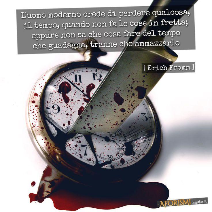 L'uomo moderno crede di perdere qualcosa - il tempo - quando non fa le cose in fretta; eppure non sa che cosa fare del tempo che guadagna, tranne che ammazzarlo.