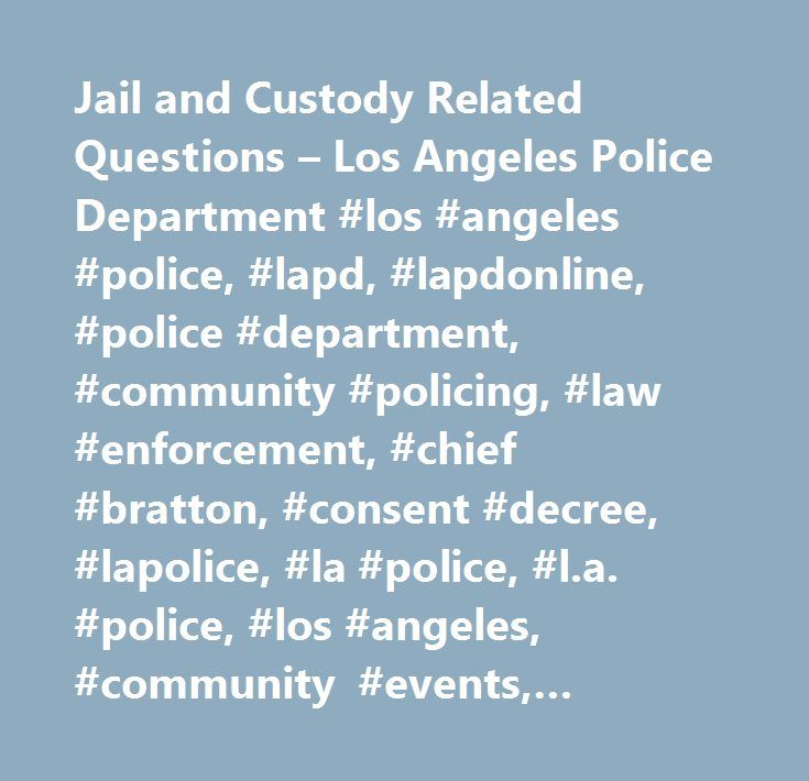 Jail and Custody Related Questions – Los Angeles Police Department #los #angeles #police, #lapd, #lapdonline, #police #department, #community #policing, #law #enforcement, #chief #bratton, #consent #decree, #lapolice, #la #police, #l.a. #police, #los #angeles, #community #events, #online #police, #city #of #los #angeles, #crime #prevention, #crime #statistics, #devonshire, #foothill, #van #nuys, #north #hollywood, #west #los #angeles, #west #la, #hollywood, #wilshire, #venice #beach…