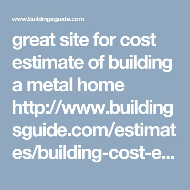 great site for cost estimate of building a metal home http://www.buildingsguide.com/estimates/building-cost-estimate.php