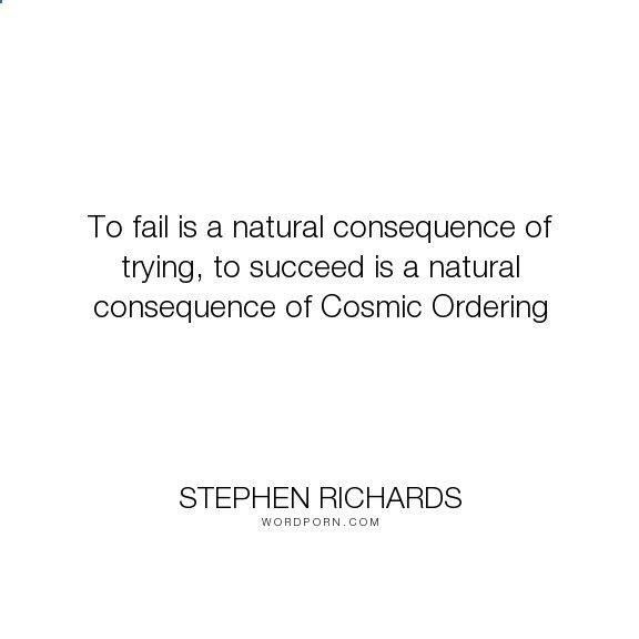 Cosmic Ordering Secrets - Stephen Richards - To fail is a natural consequence of trying, to succeed is a natural consequence of.... happiness, success, fearless, spiritual, spirituality, money, self-help, goals, opportunity, self-realization, focus, positivity, law-of-attraction, life-changing, self-motivation, mind-power, mind-body-spirit, goal-setting, positive-thoughts, new-thought, stephen-richards, new-age, wealth-creation, opportunities, manifestation, self-belief, self-growth, c...