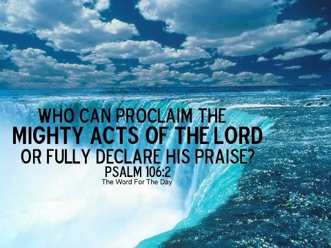 Who can utter the mighty acts of the Lord? who can shew forth all his praise? (Psalms 106:2 KJV)