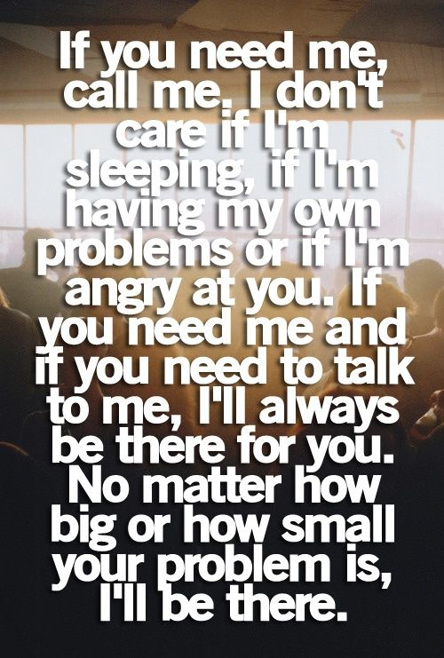 If you need me, call me. I dont care if Im sleeping, if im having my own problems or if Im angry at you. If you need me and if you need to talk to me, Ill always be there for you