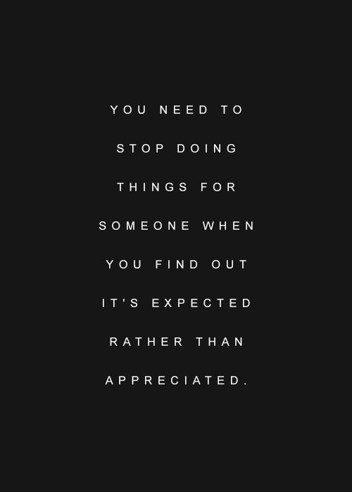 Never be taken for granted. Even if you love the person doing it.