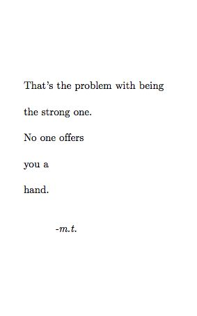 That's the problem with being the strong one. No one offers you a hang. -m.t.