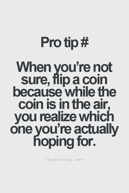 pro tip: when you're not sure, flip a coin, because when the coin is in the air, you realize which one you're actually hoping for