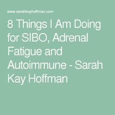 8 Things I Am Doing For SIBO, Adrenal Fatigue And Autoimmune