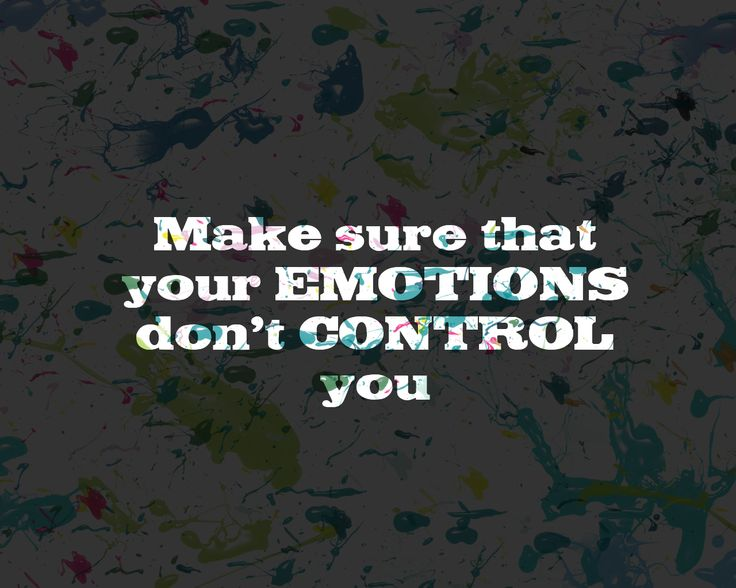 Make sure that your emotions don't control you.