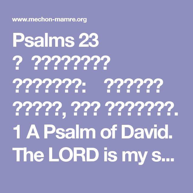 Psalms  23     אמִזְמוֹר לְדָוִד:  יְהוָה רֹעִי, לֹא אֶחְסָר.1 A Psalm of David. The LORD is my shepherd; I shall not want.  בבִּנְאוֹת דֶּשֶׁא, יַרְבִּיצֵנִי;  עַל-מֵי מְנֻחוֹת יְנַהֲלֵנִי.2 He maketh me to lie down in green pastures; He leadeth me beside the still waters.  גנַפְשִׁי יְשׁוֹבֵב;  יַנְחֵנִי בְמַעְגְּלֵי-צֶדֶק, לְמַעַן שְׁמוֹ.3 He restoreth my soul; He guideth me in straight paths for His name's sake.  דגַּם כִּי-אֵלֵךְ בְּגֵיא צַלְמָוֶת, לֹא-אִירָא...