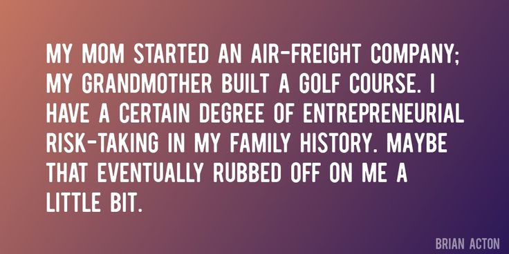 Quote by Brian Acton => My mom started an air-freight company; my grandmother built a golf course. I have a certain degree of entrepreneurial risk-taking in my family history. Maybe that eventually rubbed off on me a little bit.