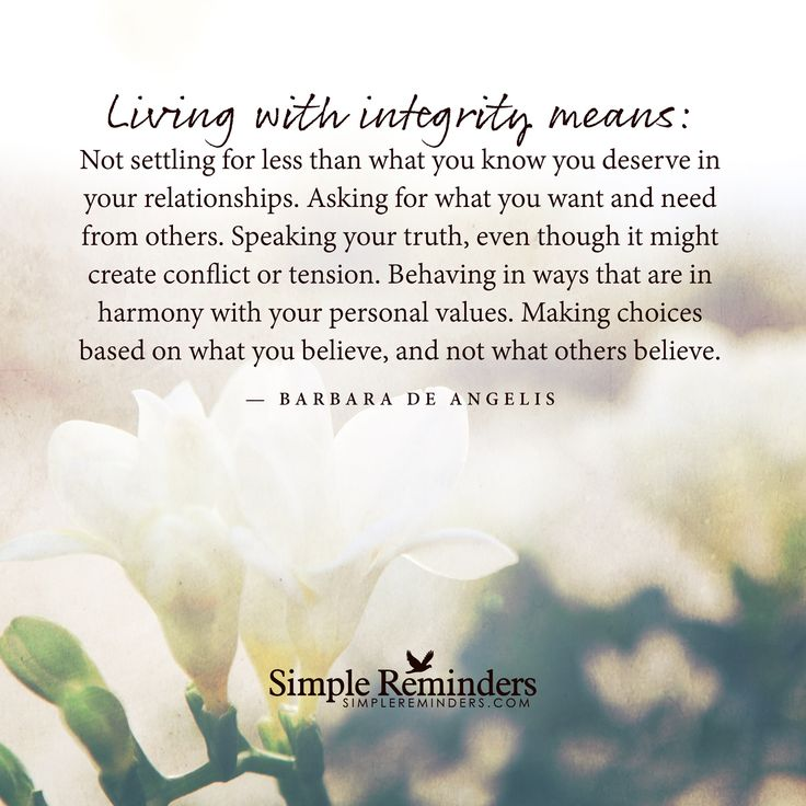 Living with integrity means: Not settling for less than what you know you deserve in your relationships. Asking for what you want and need from others. Speaking your truth, even though it might create conflict or tension. Behaving in ways that are in harmony with your personal values. Making choices based on what you believe, and not what others believe....