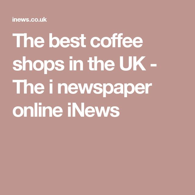 The best coffee shops in the UK - The i newspaper online iNews