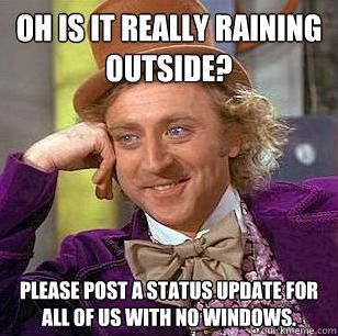 rain statusCondescending Wonka, Rain Status, Pet Peeves, So True, Willis Wonka, True Stories