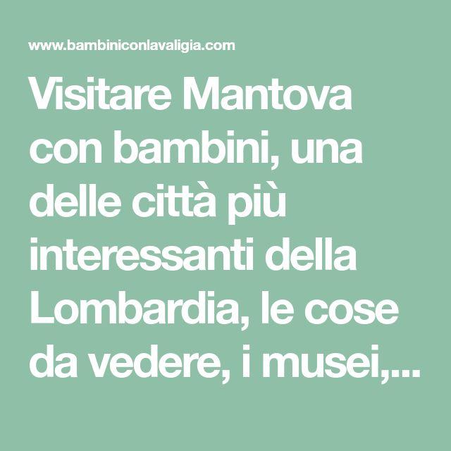 Visitare Mantova con bambini, una delle città più interessanti della Lombardia, le cose da vedere, i musei, dove alloggiare in villaggio o agriturismo