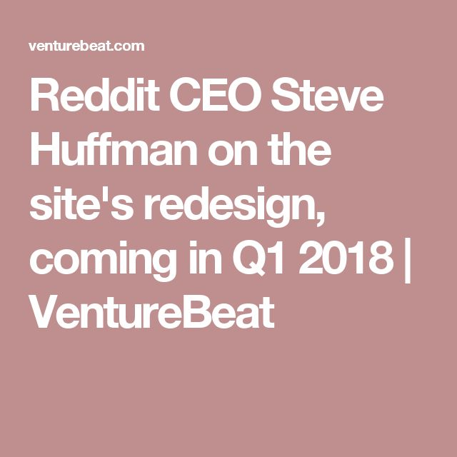 Reddit CEO Steve Huffman on the site's redesign, coming in Q1 2018 | VentureBeat