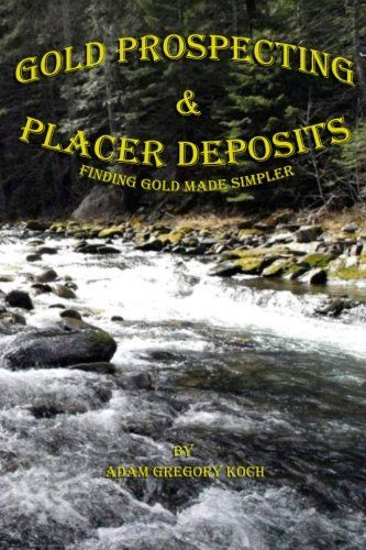 Gold Prospecting & Placer Deposits: Finding Gold Made Simpler