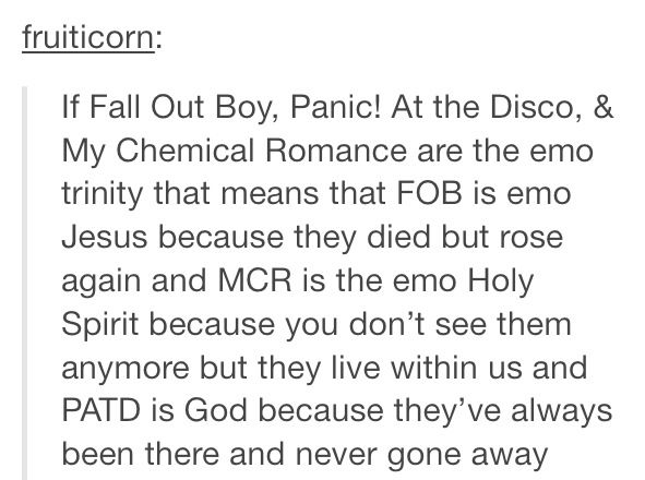 Fall out boy. Panic at the disco. My chemical romance. The holy trinity. Emo is my religion. Now I can tell people I'm religious haha